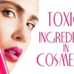 Dangerous toxic ingredients in our cosmetics
